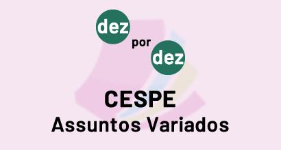 Dez por Dez - CESPE - Assuntos Variados